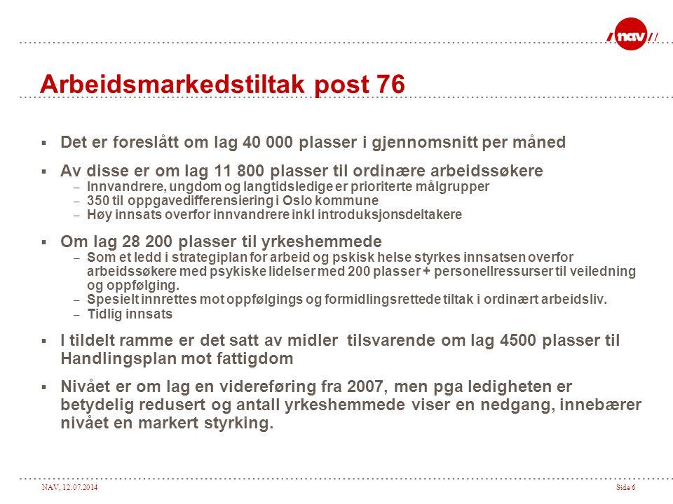 NAV, 12.07.2014Side 6 Arbeidsmarkedstiltak post 76  Det er foreslått om lag 40 000 plasser i gjennomsnitt per måned  Av disse er om lag 11 800 plass