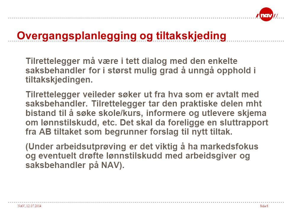 NAV, 12.07.2014Side 6 Overgangsplanlegging og tiltakskjeding Tilrettelegger må være i tett dialog med den enkelte saksbehandler for i størst mulig grad å unngå opphold i tiltakskjedingen.