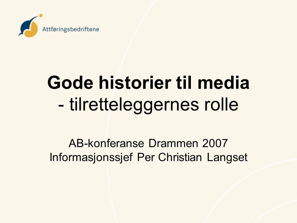 Gode historier til media - tilretteleggernes rolle AB-konferanse Drammen 2007 Informasjonssjef Per Christian Langset
