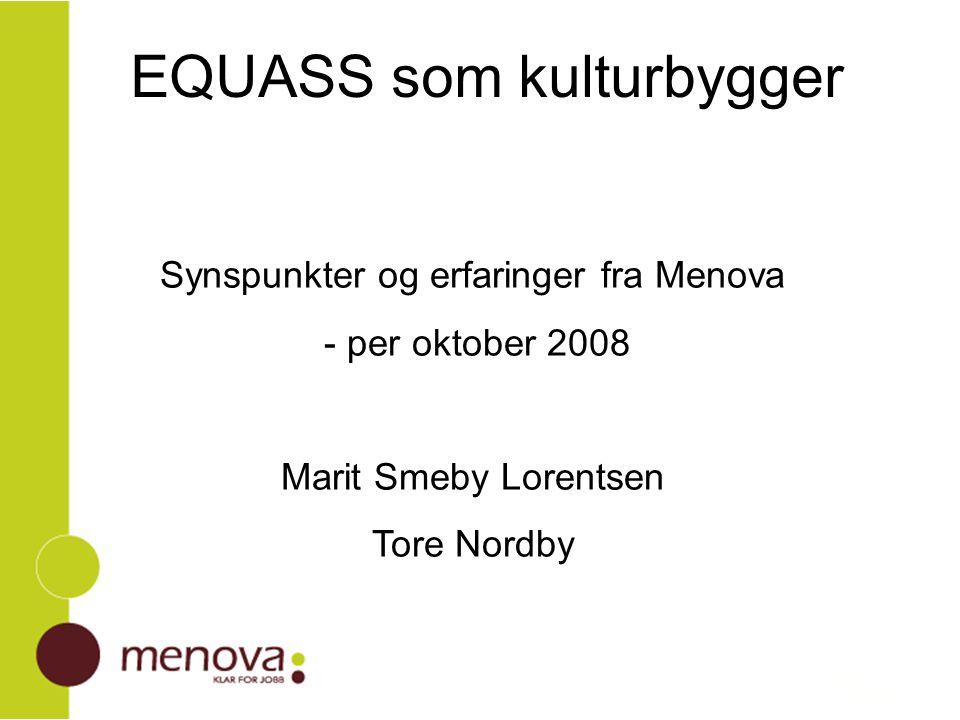 EQUASS som kulturbygger Synspunkter og erfaringer fra Menova - per oktober 2008 Marit Smeby Lorentsen Tore Nordby