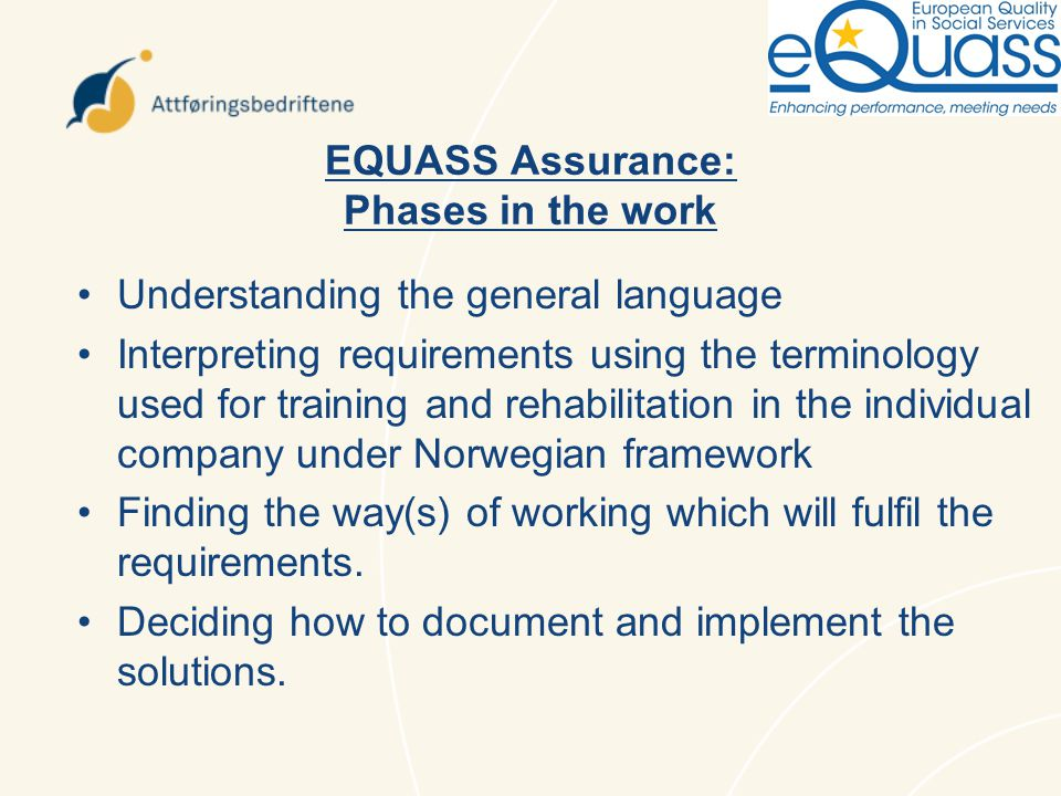 EQUASS Assurance: Phases in the work Understanding the general language Interpreting requirements using the terminology used for training and rehabilitation in the individual company under Norwegian framework Finding the way(s) of working which will fulfil the requirements.