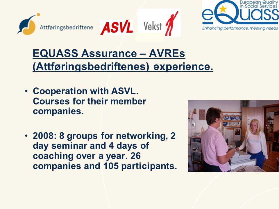 EQUASS Assurance – AVREs (Attføringsbedriftenes) and ASVL plans: ASVL is running courses for their 231 member companies, of which 144 have less than 10 employees, using a lecturer from AVRE (Attføringsbedriftene).
