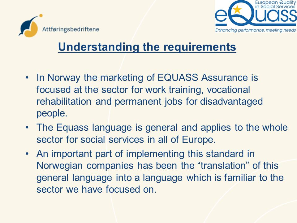 Understanding the requirements In Norway the marketing of EQUASS Assurance is focused at the sector for work training, vocational rehabilitation and permanent jobs for disadvantaged people.