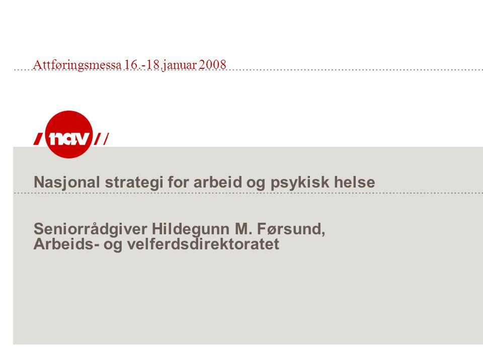 Nasjonal strategi for arbeid og psykisk helse Seniorrådgiver Hildegunn M. Førsund, Arbeids- og velferdsdirektoratet Attføringsmessa 16.-18.januar 2008