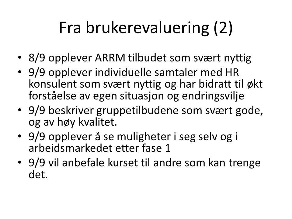 Fra brukerevaluering (2) 8/9 opplever ARRM tilbudet som svært nyttig 9/9 opplever individuelle samtaler med HR konsulent som svært nyttig og har bidra
