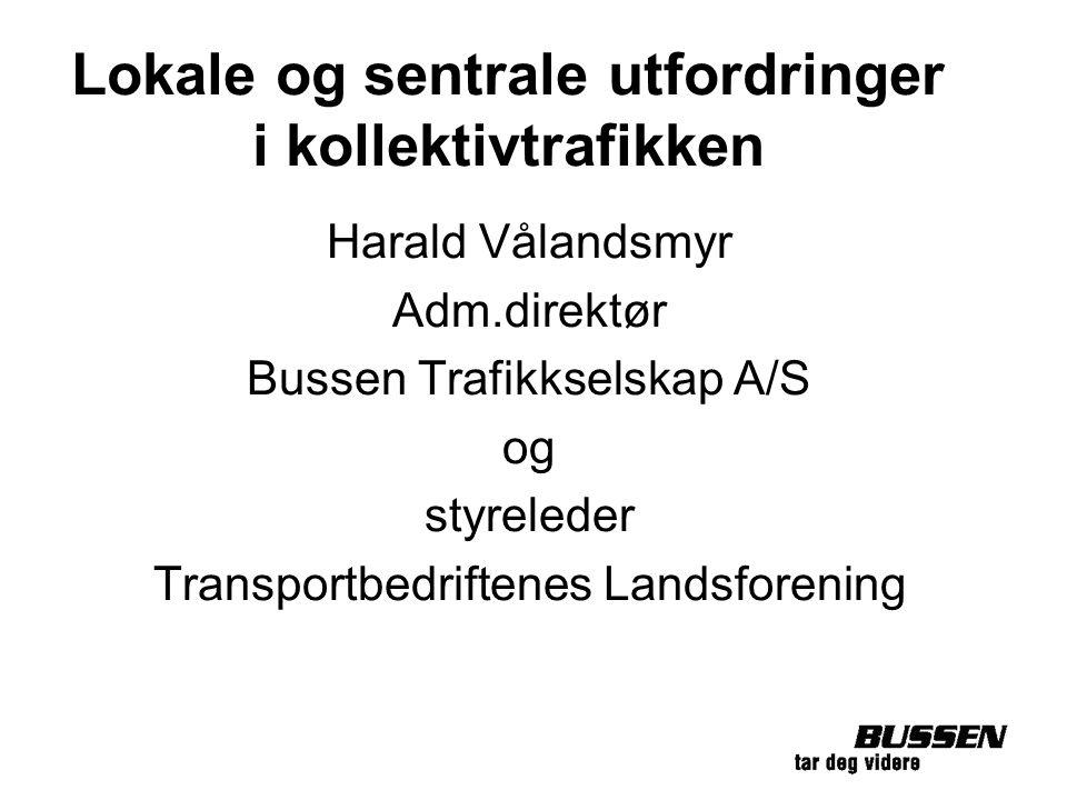 Lokale og sentrale utfordringer i kollektivtrafikken Harald Vålandsmyr Adm.direktør Bussen Trafikkselskap A/S og styreleder Transportbedriftenes Lands