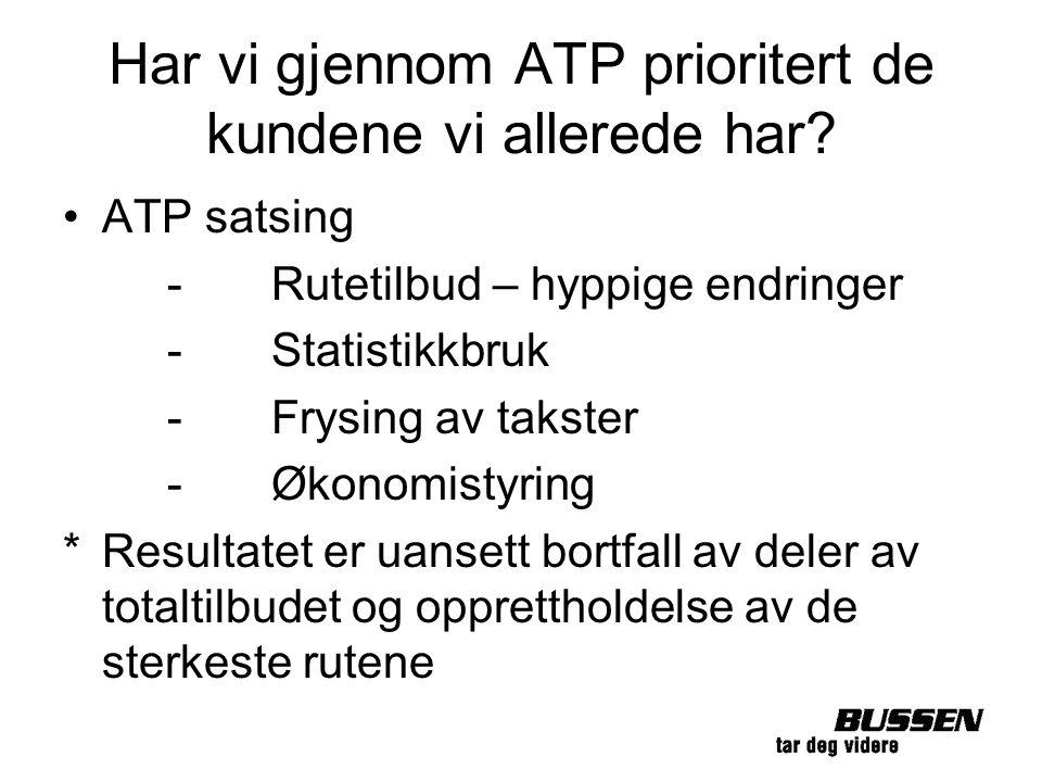 Har vi gjennom ATP prioritert de kundene vi allerede har? ATP satsing -Rutetilbud – hyppige endringer -Statistikkbruk -Frysing av takster -Økonomistyr