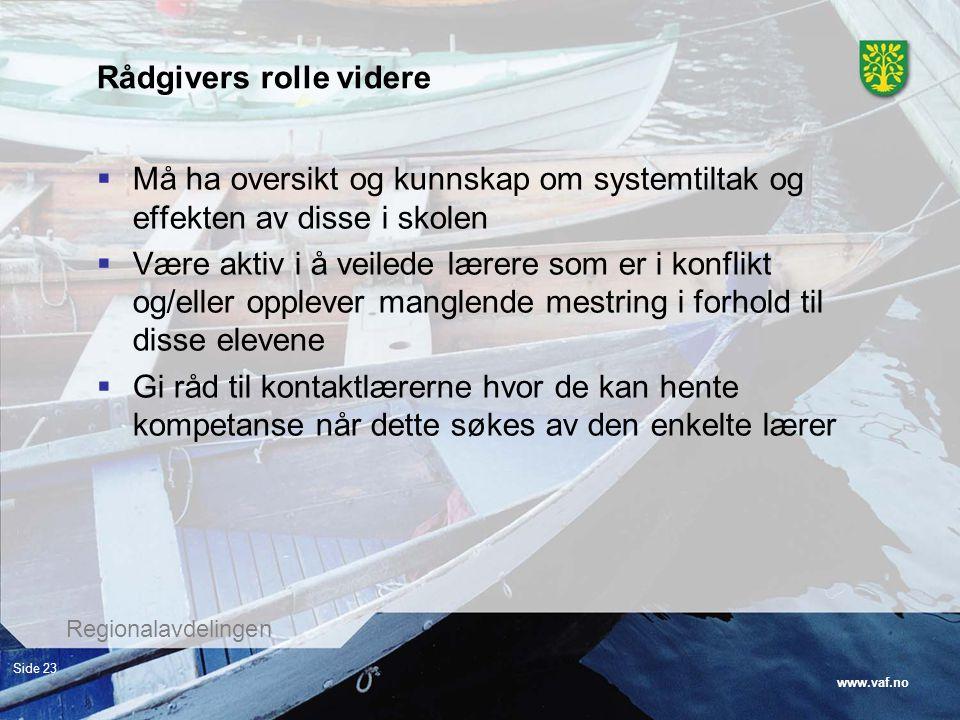 www.vaf.no Regionalavdelingen Side 23 Rådgivers rolle videre  Må ha oversikt og kunnskap om systemtiltak og effekten av disse i skolen  Være aktiv i