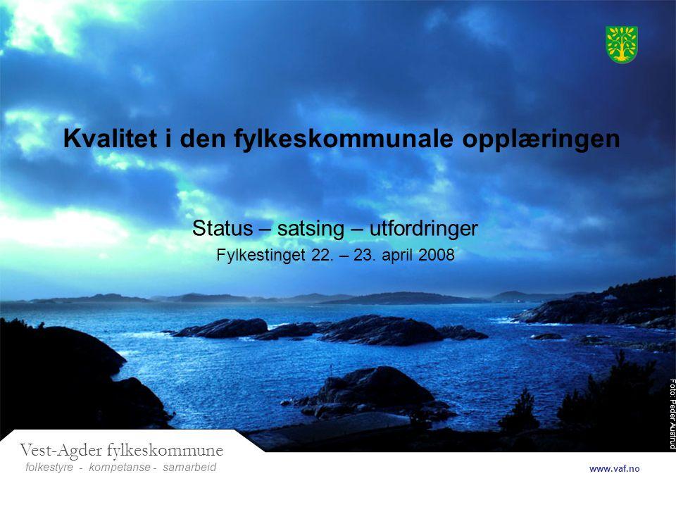 Foto: Peder Austrud Vest-Agder fylkeskommune folkestyre- samarbeid www.vaf.no - kompetanse Kvalitet i den fylkeskommunale opplæringen Status – satsing – utfordringer Fylkestinget 22.