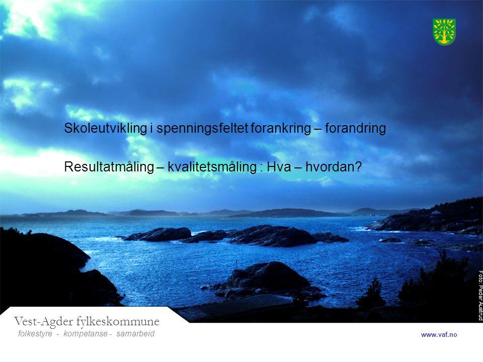 Foto: Peder Austrud Vest-Agder fylkeskommune folkestyre- samarbeid www.vaf.no - kompetanse Skoleutvikling i spenningsfeltet forankring – forandring Resultatmåling – kvalitetsmåling : Hva – hvordan