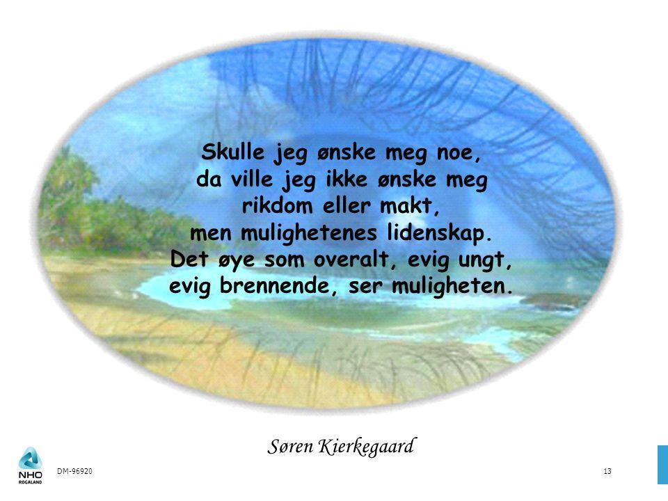 DM-9692013 Søren Kierkegaard Skulle jeg ønske meg noe, da ville jeg ikke ønske meg rikdom eller makt, men mulighetenes lidenskap.
