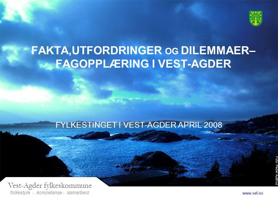 Foto: Peder Austrud Vest-Agder fylkeskommune folkestyre- samarbeid www.vaf.no - kompetanse FAKTA,UTFORDRINGER OG DILEMMAER– FAGOPPLÆRING I VEST-AGDER FYLKESTINGET I VEST-AGDER APRIL 2008