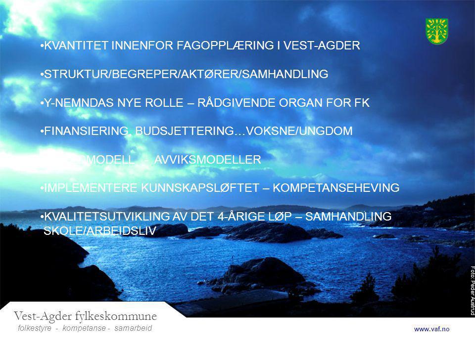 Foto: Peder Austrud Vest-Agder fylkeskommune folkestyre- samarbeid www.vaf.no - kompetanse KVANTITET INNENFOR FAGOPPLÆRING I VEST-AGDER STRUKTUR/BEGREPER/AKTØRER/SAMHANDLING Y-NEMNDAS NYE ROLLE – RÅDGIVENDE ORGAN FOR FK FINANSIERING, BUDSJETTERING…VOKSNE/UNGDOM HOVEDMODELL - AVVIKSMODELLER IMPLEMENTERE KUNNSKAPSLØFTET – KOMPETANSEHEVING KVALITETSUTVIKLING AV DET 4-ÅRIGE LØP – SAMHANDLING SKOLE/ARBEIDSLIV