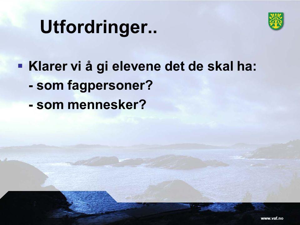 www.vaf.no Utfordringer..  Klarer vi å gi elevene det de skal ha: - som fagpersoner? - som mennesker?