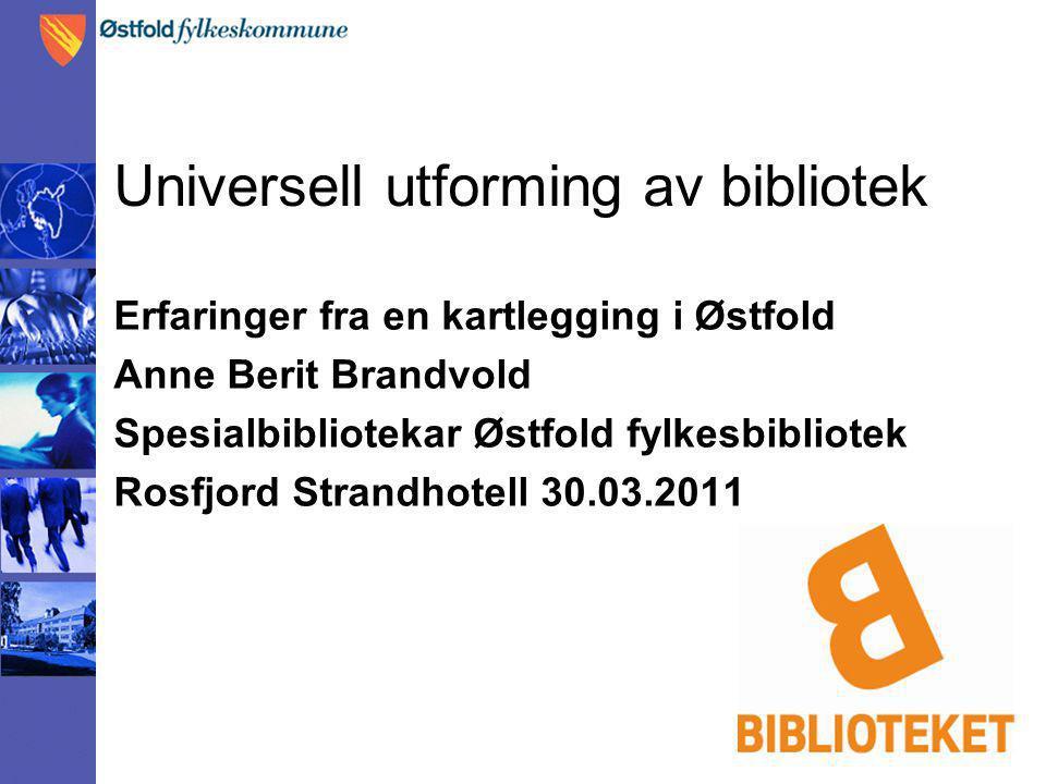 Universell utforming av bibliotek Erfaringer fra en kartlegging i Østfold Anne Berit Brandvold Spesialbibliotekar Østfold fylkesbibliotek Rosfjord Str