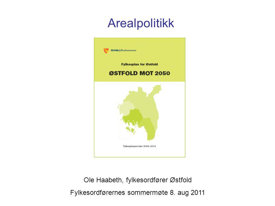Arealpolitikk Ole Haabeth, fylkesordfører Østfold Fylkesordførernes sommermøte 8. aug 2011