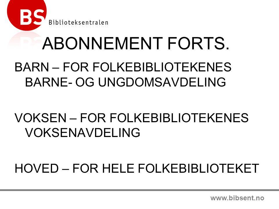 www.bibsent.no ABONNEMENT FORTS. BARN – FOR FOLKEBIBLIOTEKENES BARNE- OG UNGDOMSAVDELING VOKSEN – FOR FOLKEBIBLIOTEKENES VOKSENAVDELING HOVED – FOR HE