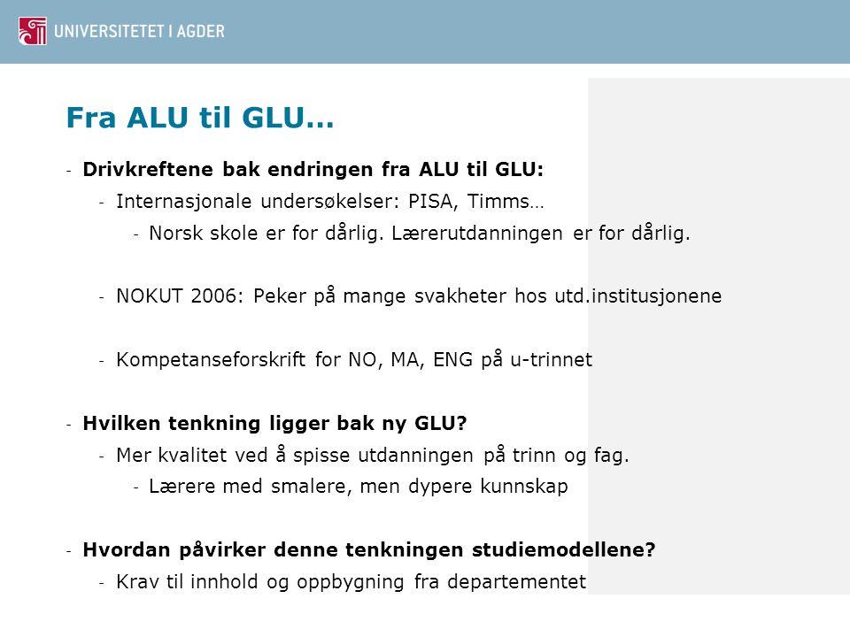 Fra ALU til GLU… - Drivkreftene bak endringen fra ALU til GLU: - Internasjonale undersøkelser: PISA, Timms… - Norsk skole er for dårlig. Lærerutdannin