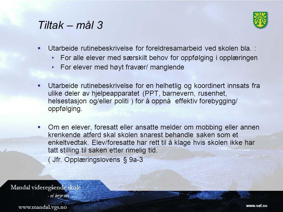 www.vaf.no Mandal videregående skole - vi bryr oss www.mandal.vgs.no Tiltak – mål 3  Utarbeide rutinebeskrivelse for foreldresamarbeid ved skolen bla.