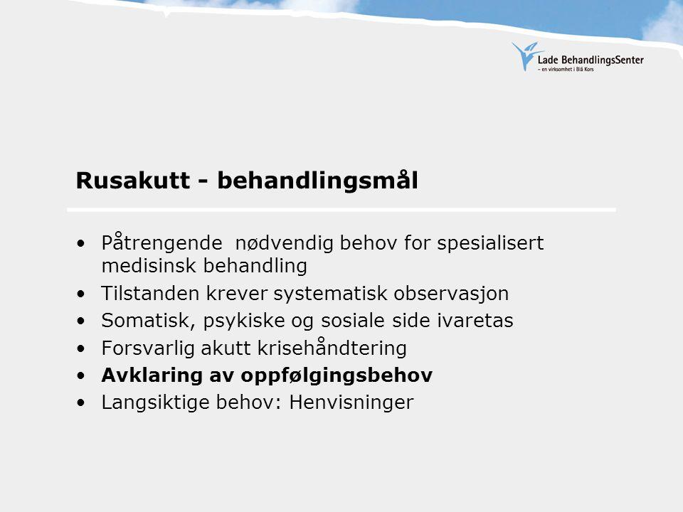 Rusakutt - behandlingsmål Påtrengende nødvendig behov for spesialisert medisinsk behandling Tilstanden krever systematisk observasjon Somatisk, psykiske og sosiale side ivaretas Forsvarlig akutt krisehåndtering Avklaring av oppfølgingsbehov Langsiktige behov: Henvisninger