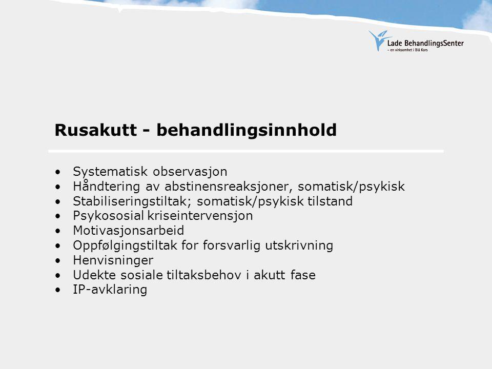 Rusakutt - behandlingsinnhold Systematisk observasjon Håndtering av abstinensreaksjoner, somatisk/psykisk Stabiliseringstiltak; somatisk/psykisk tilstand Psykososial kriseintervensjon Motivasjonsarbeid Oppfølgingstiltak for forsvarlig utskrivning Henvisninger Udekte sosiale tiltaksbehov i akutt fase IP-avklaring