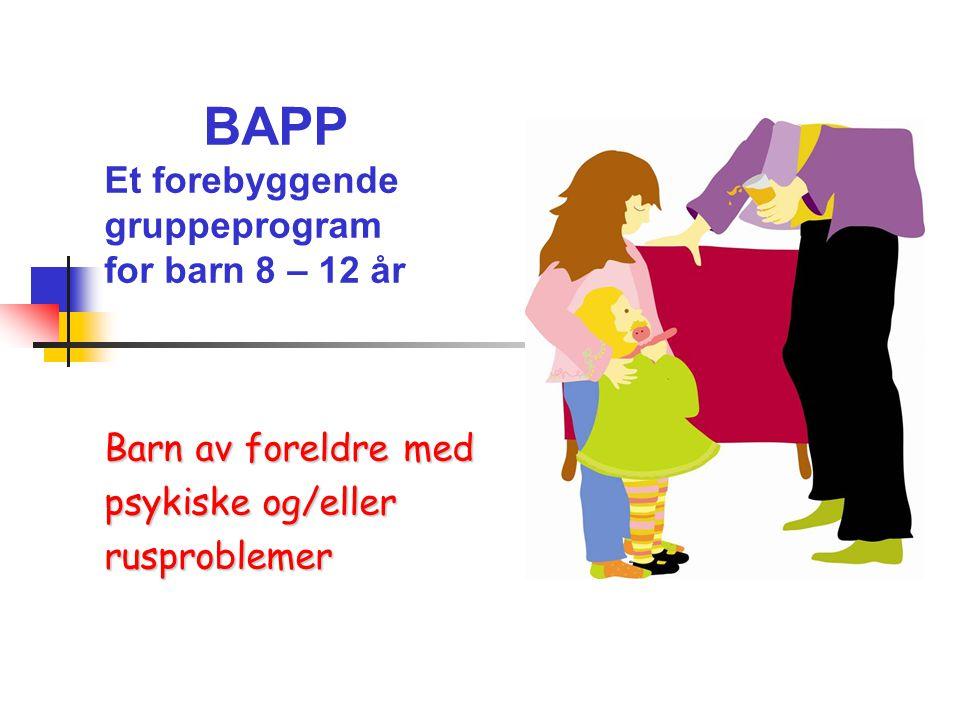 BAPP Et forebyggende gruppeprogram for barn 8 – 12 år Barn av foreldre med psykiske og/eller rusproblemer