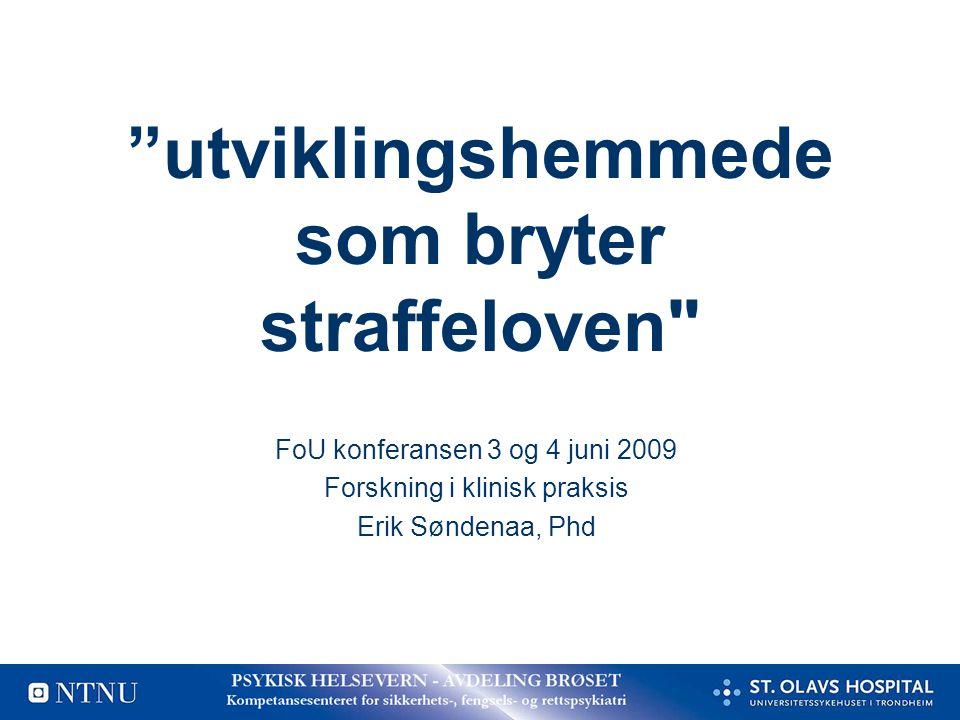 utviklingshemmede som bryter straffeloven FoU konferansen 3 og 4 juni 2009 Forskning i klinisk praksis Erik Søndenaa, Phd