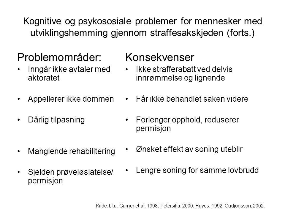 Kognitive og psykososiale problemer for mennesker med utviklingshemming gjennom straffesakskjeden (forts.) Problemområder: Inngår ikke avtaler med aktoratet Appellerer ikke dommen Dårlig tilpasning Manglende rehabilitering Sjelden prøveløslatelse/ permisjon Konsekvenser Ikke strafferabatt ved delvis innrømmelse og lignende Får ikke behandlet saken videre Forlenger opphold, reduserer permisjon Ønsket effekt av soning uteblir Lengre soning for samme lovbrudd Kilde: bl.a.