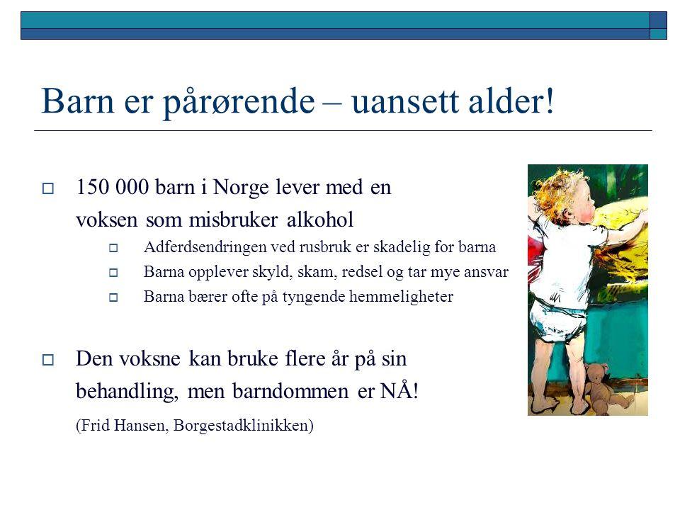 Barn er pårørende – uansett alder!  150 000 barn i Norge lever med en voksen som misbruker alkohol  Adferdsendringen ved rusbruk er skadelig for bar