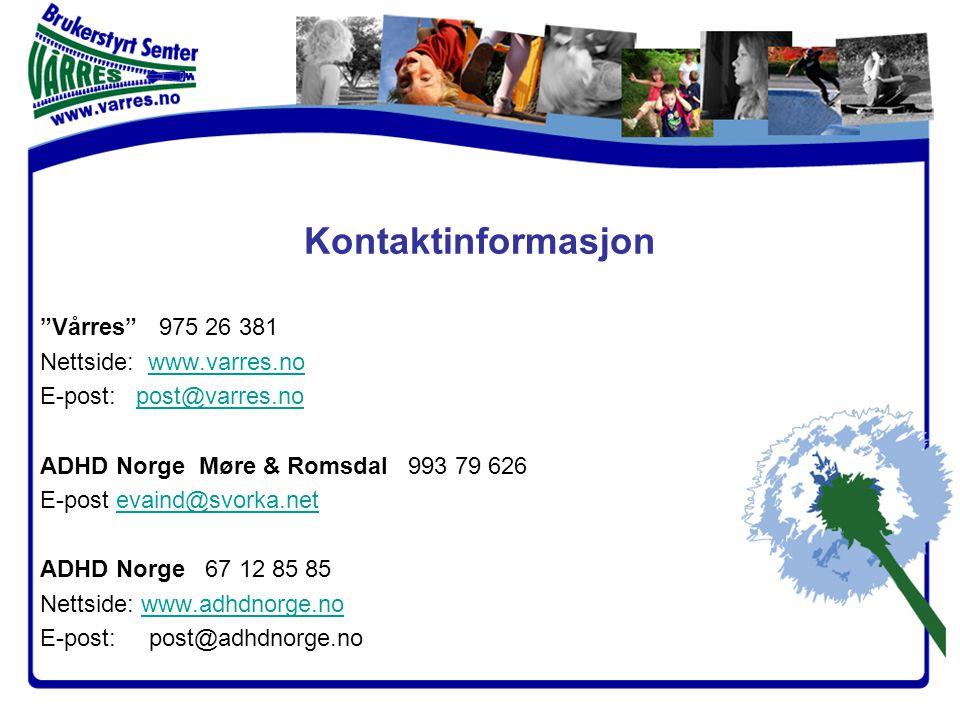 Kontaktinformasjon Vårres 975 26 381 Nettside: www.varres.nowww.varres.no E-post: post@varres.nopost@varres.no ADHD Norge Møre & Romsdal 993 79 626 E-post evaind@svorka.netevaind@svorka.net ADHD Norge 67 12 85 85 Nettside: www.adhdnorge.nowww.adhdnorge.no E-post: post@adhdnorge.no