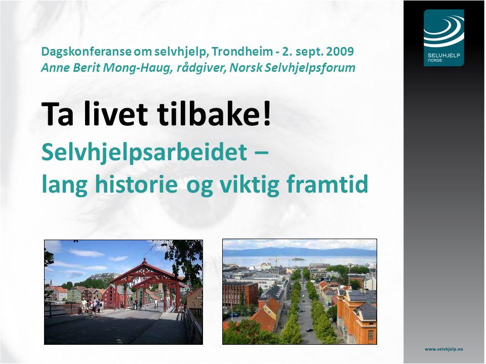 Dagskonferanse om selvhjelp, Trondheim - 2. sept. 2009 Anne Berit Mong-Haug, rådgiver, Norsk Selvhjelpsforum Ta livet tilbake! Selvhjelpsarbeidet – la