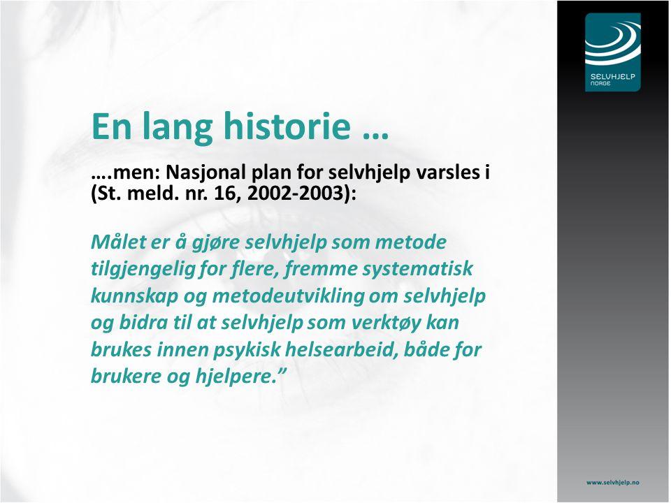 En lang historie … ….men: Nasjonal plan for selvhjelp varsles i (St. meld. nr. 16, 2002-2003): Målet er å gjøre selvhjelp som metode tilgjengelig for