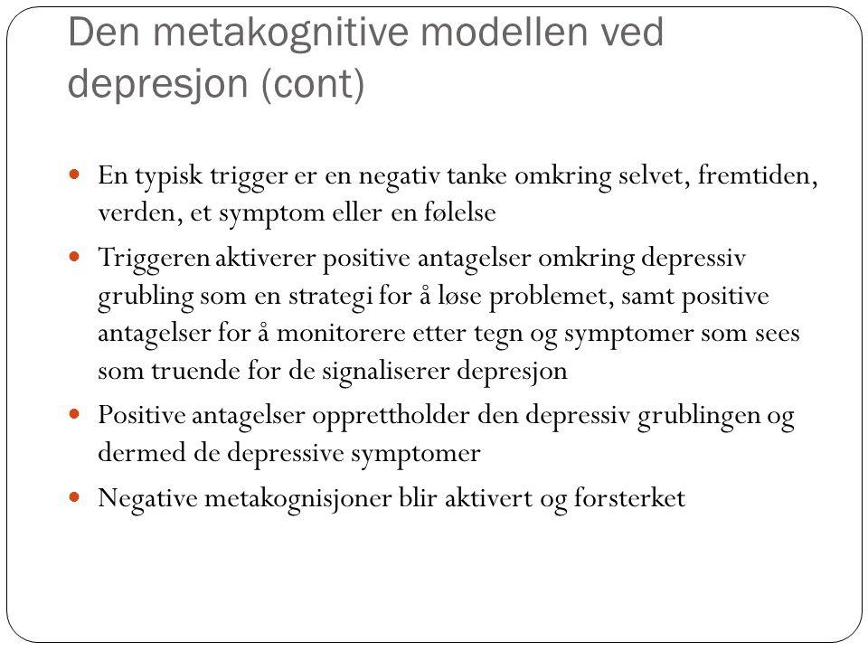 Den metakognitive modellen ved depresjon (cont) Negative antagelser fører også til en redusert oppmerksomhet omkring prosessen relatert til depressiv grubling Depressive symptomer i form av endringer i tanker, følelser og atferd fører også til en depressiv grubling En videre unngåelse av for eksempel aktiviteter og sosiale relasjoner fører til mer depressiv grubling, samt mer depressive symptomer CAS er dermed tilstede og opprettholder den depressive sinnsstemningen