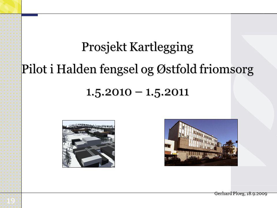 19 Prosjekt Kartlegging Pilot i Halden fengsel og Østfold friomsorg 1.5.2010 – 1.5.2011 Gerhard Ploeg, 18.9.2009