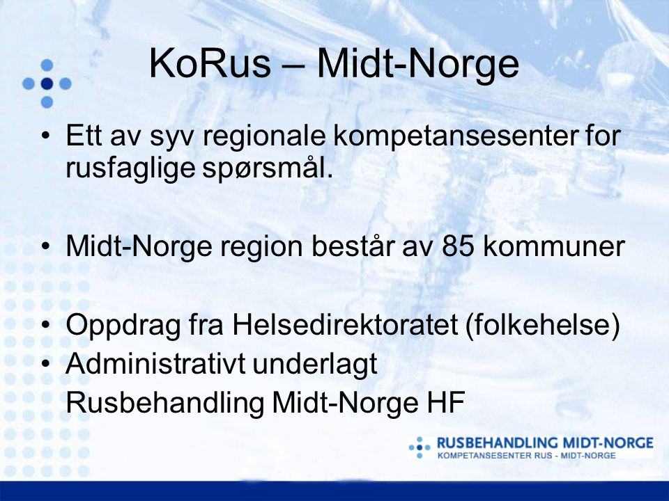 KoRus – Midt-Norge Ett av syv regionale kompetansesenter for rusfaglige spørsmål. Midt-Norge region består av 85 kommuner Oppdrag fra Helsedirektorate