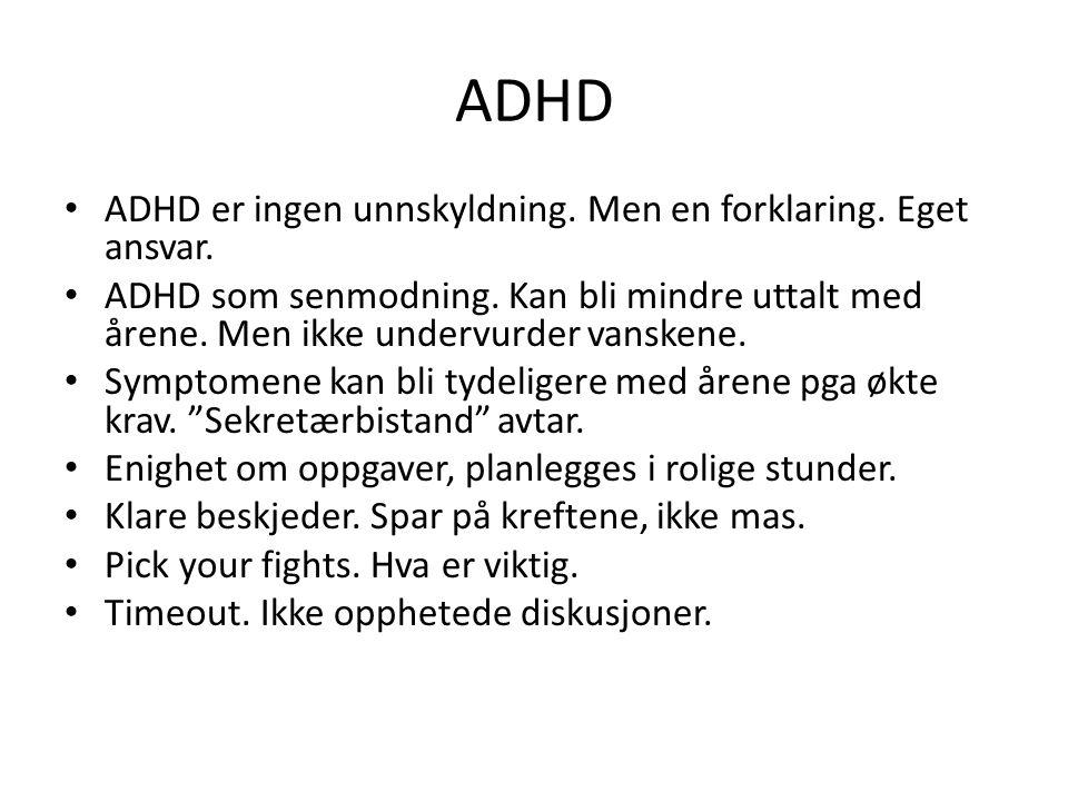 ADHD ADHD er ingen unnskyldning. Men en forklaring. Eget ansvar. ADHD som senmodning. Kan bli mindre uttalt med årene. Men ikke undervurder vanskene.