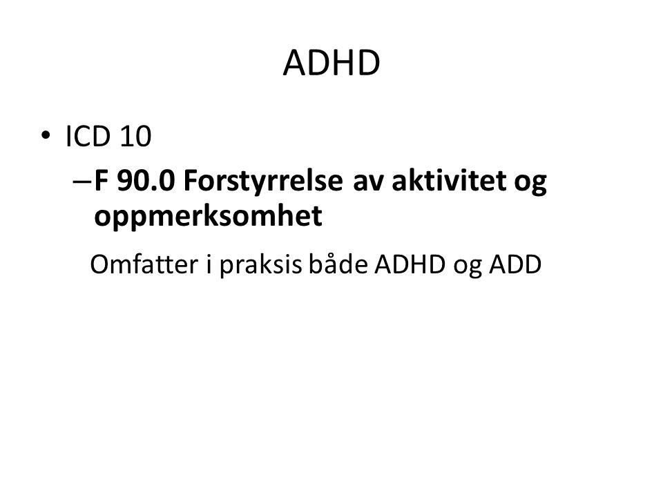 ADHD ICD 10 – F 90.0 Forstyrrelse av aktivitet og oppmerksomhet Omfatter i praksis både ADHD og ADD