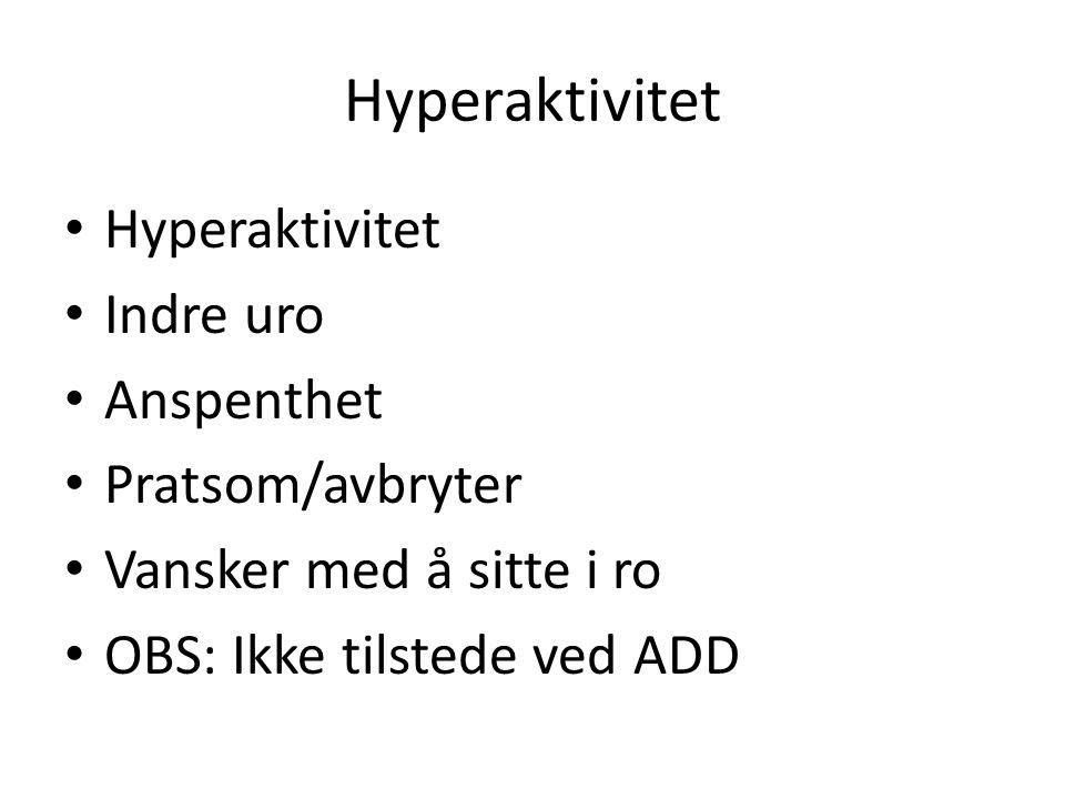 Hyperaktivitet Indre uro Anspenthet Pratsom/avbryter Vansker med å sitte i ro OBS: Ikke tilstede ved ADD