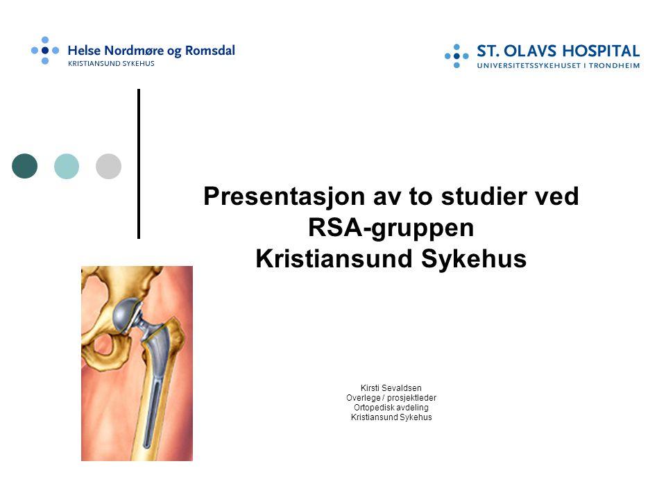 Presentasjon av to studier ved RSA-gruppen Kristiansund Sykehus Kirsti Sevaldsen Overlege / prosjektleder Ortopedisk avdeling Kristiansund Sykehus