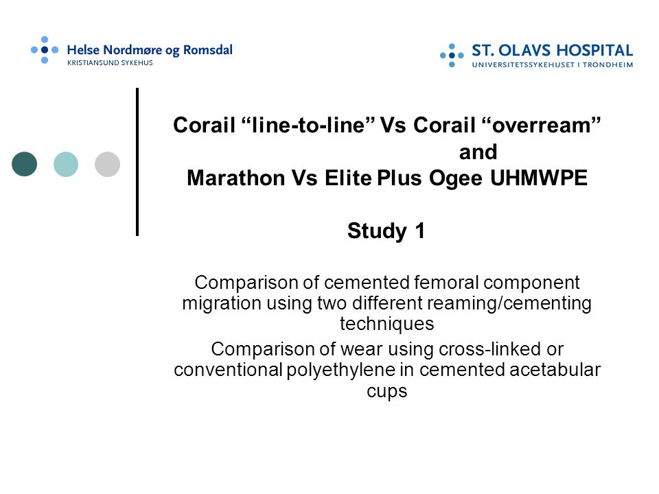 """Corail """"line-to-line"""" Vs Corail """"overream"""" and Marathon Vs Elite Plus Ogee UHMWPE Study 1 Comparison of cemented femoral component migration using two"""