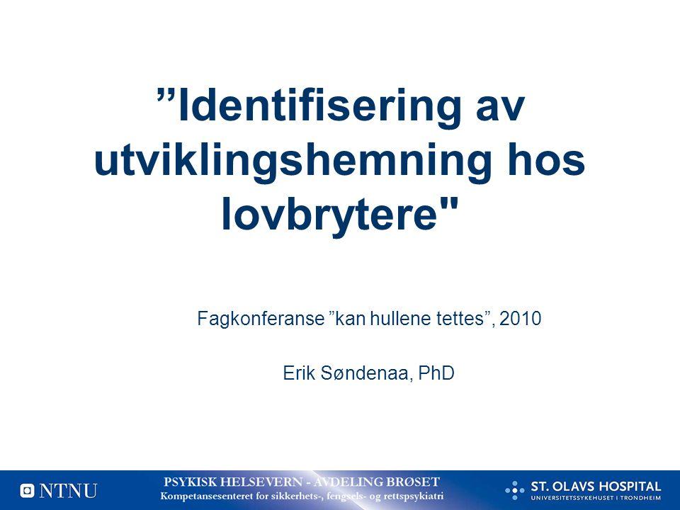 Identifisering av utviklingshemning hos lovbrytere Fagkonferanse kan hullene tettes , 2010 Erik Søndenaa, PhD