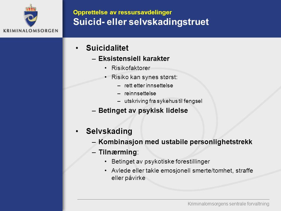 Kriminalomsorgens sentrale forvaltning Opprettelse av ressursavdelinger Suicid- eller selvskadingstruet Suicidalitet –Eksistensiell karakter Risikofaktorer Risiko kan synes størst: –rett etter innsettelse –reinnsettelse –utskriving fra sykehus til fengsel –Betinget av psykisk lidelse Selvskading –Kombinasjon med ustabile personlighetstrekk –Tilnærming: Betinget av psykotiske forestillinger Avlede eller takle emosjonell smerte/tomhet, straffe eller påvirke