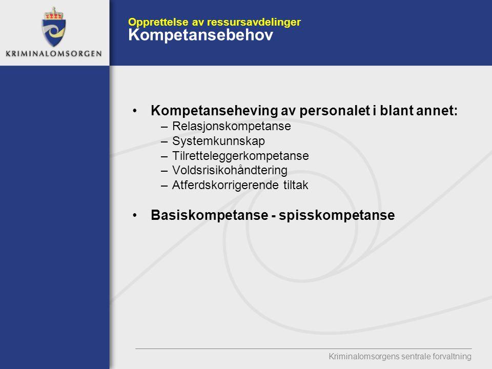 Kriminalomsorgens sentrale forvaltning Opprettelse av ressursavdelinger Kompetansebehov Kompetanseheving av personalet i blant annet: –Relasjonskompetanse –Systemkunnskap –Tilretteleggerkompetanse –Voldsrisikohåndtering –Atferdskorrigerende tiltak Basiskompetanse - spisskompetanse