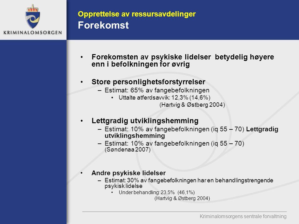 Kriminalomsorgens sentrale forvaltning Opprettelse av ressursavdelinger Forekomst Forekomsten av psykiske lidelser betydelig høyere enn i befolkningen for øvrig Store personlighetsforstyrrelser –Estimat: 65% av fangebefolkningen Uttalte atferdsavvik: 12,3% (14,6%) (Hartvig & Østberg 2004) Lettgradig utviklingshemming –Estimat: 10% av fangebefolkningen (iq 55 – 70) Lettgradig utviklingshemming –Estimat: 10% av fangebefolkningen (iq 55 – 70) (Søndenaa 2007) Andre psykiske lidelser –Estimat: 30% av fangebefolkningen har en behandlingstrengende psykisk lidelse Under behandling: 23,5% (46,1%) (Hartvig & Østberg 2004)
