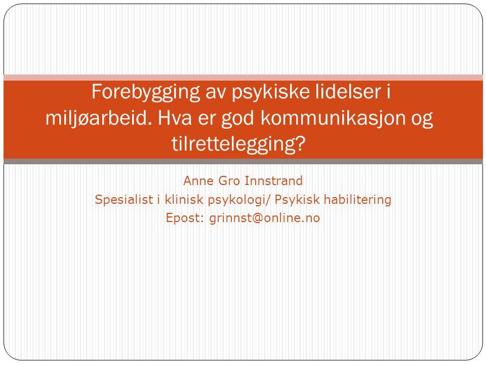 Anne Gro Innstrand Spesialist i klinisk psykologi/ Psykisk habilitering Epost: grinnst@online.no Forebygging av psykiske lidelser i miljøarbeid.