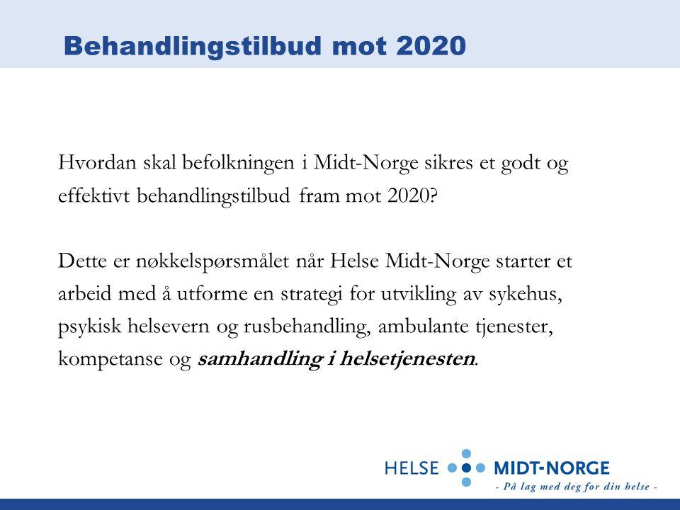 Behandlingstilbud mot 2020 Hvordan skal befolkningen i Midt-Norge sikres et godt og effektivt behandlingstilbud fram mot 2020? Dette er nøkkelspørsmål