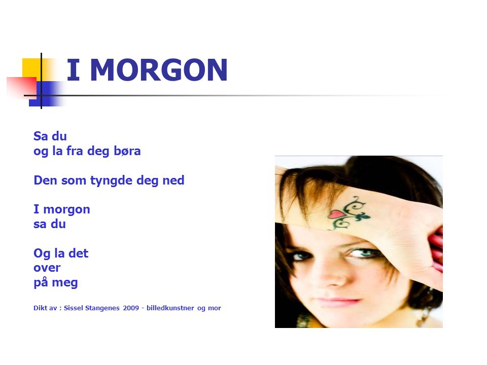 I MORGON Sa du og la fra deg børa Den som tyngde deg ned I morgon sa du Og la det over på meg Dikt av : Sissel Stangenes 2009 - billedkunstner og mor