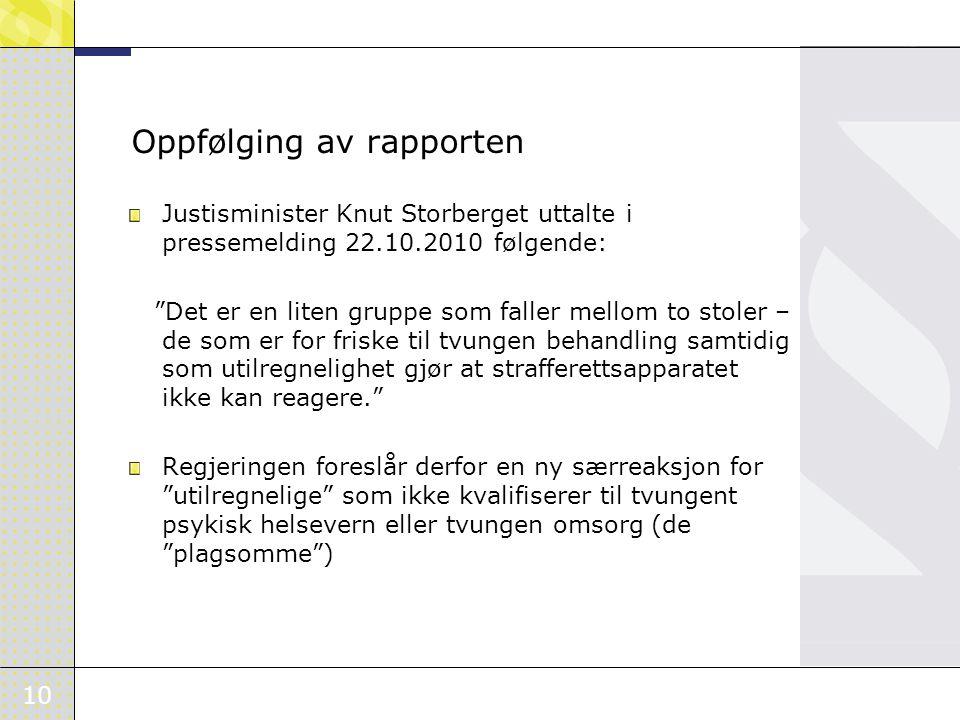 10 Justisminister Knut Storberget uttalte i pressemelding 22.10.2010 følgende: Det er en liten gruppe som faller mellom to stoler – de som er for friske til tvungen behandling samtidig som utilregnelighet gjør at strafferettsapparatet ikke kan reagere. Regjeringen foreslår derfor en ny særreaksjon for utilregnelige som ikke kvalifiserer til tvungent psykisk helsevern eller tvungen omsorg (de plagsomme ) Oppfølging av rapporten