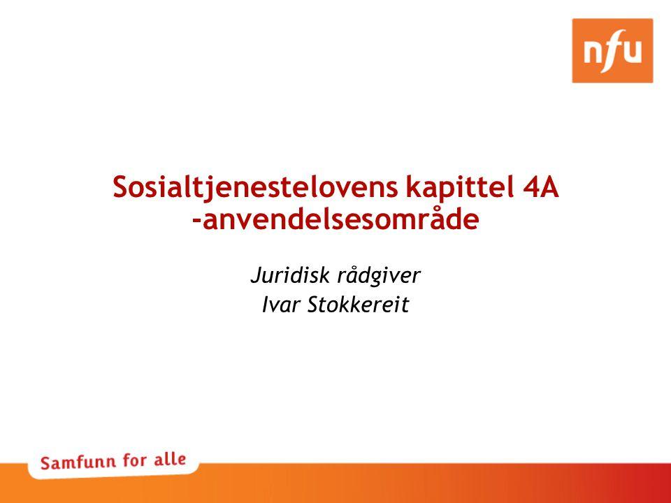 Sosialtjenestelovens kapittel 4A -anvendelsesområde Juridisk rådgiver Ivar Stokkereit