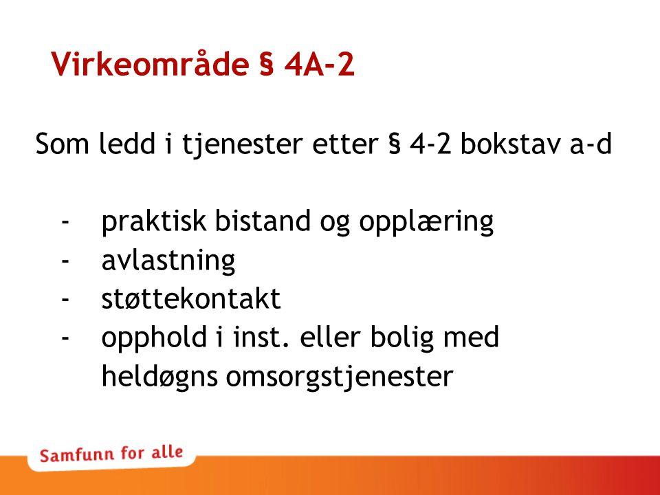 Virkeområde § 4A-2 Som ledd i tjenester etter § 4-2 bokstav a-d -praktisk bistand og opplæring -avlastning -støttekontakt -opphold i inst.